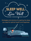 Sleep Well Live Well: Strategies and Solutions for Getting the Sleep You Need for Optimal Health and Happiness Cover Image