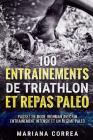 100 ENTRAINEMENTS DE TRIATHLON Et REPAS PALEO: PASSEZ EN MODE IRONMAN AVEC UN ENTRAINEMENT INTENSIF ET Un REGIME PALEO Cover Image