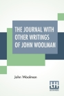 The Journal With Other Writings Of John Woolman: With An Introduction By Vida D. Scudder Edited By Ernest Rhys Cover Image