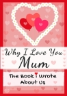 Why I Love You Mum: The Book I Wrote About Us Perfect for Kids Valentine's Day Gift, Birthdays, Christmas, Anniversaries, Mother's Day or Cover Image