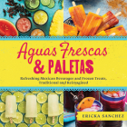 Aguas Frescas & Paletas: Refreshing Mexican Drinks and Frozen Treats, Traditional and Reimagined Cover Image