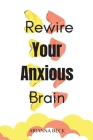 Rewire Your Anxious Brain: Clear Your Mind of Negative Thoughts and Start Living Now Cover Image