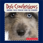 Dog Confessions: Shocking Tales Straight from the Doghouse Cover Image