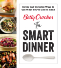 Betty Crocker the Smart Dinner: Clever and Versatile Ways to Use What You've Got on Hand Cover Image