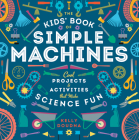 The Kids' Book of Simple Machines: Cool Projects & Activities That Make Science Fun! Cover Image