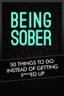 Being Sober: 50 Things To Do Instead Of Getting F***ed Up Cover Image