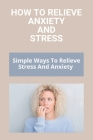 How To Relieve Anxiety And Stress: Simple Ways To Relieve Stress And Anxiety: Relieve Test Anxiety Cover Image