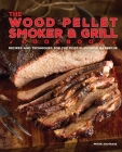 The Wood Pellet Smoker and Grill Cookbook: Recipes and Techniques for the Most Flavorful and Delicious Barbecue Cover Image