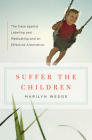 Suffer the Children: The Case against Labeling and Medicating and an Effective Alternative Cover Image