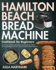 Hamilton Beach Bread Machine Cookbook for Beginners: The Classic, No-Fuss and Gluten-Free Recipes for Perfect Homemade Bread with Your Hamilton Beach Cover Image
