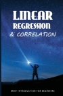 Linear Regression & Correlation: Brief Introduction For Beginners: Linear Regression And Correlation Examples Cover Image