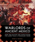 Warlords of Ancient Mexico: How the Mayans and Aztecs Ruled for More Than a Thousand Years Cover Image
