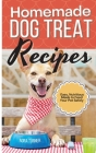 Homemade Dog Treat Recipes: Easy, Nutritious Meals to Feed Your Pet Safely Cover Image