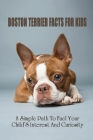 Boston Terrier Facts For Kids: A Simple Path To Fuel Your Child'S Interest And Curiosity: Boston Terrier Personality Cover Image