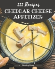 222 Cheddar Cheese Appetizer Recipes: Cook it Yourself with Cheddar Cheese Appetizer Cookbook! Cover Image