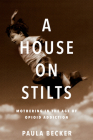 A House on Stilts: Mothering in the Age of Opioid Addiction Cover Image