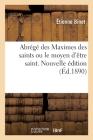 Abrégé Des Maximes Des Saints Ou Le Moyen d'Être Saint. Nouvelle Édition Cover Image