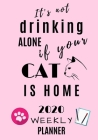 It's not drinking alone if your cat is home 2020 Weekly Planner: Journal Schedule Organiser 7