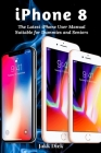 iPhone 8: The Latest iPhone User Manual Suitable for Dummies and Seniors Cover Image