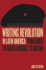Writing Revolution in Latin America: From Martí to García Márquez to Bolaño Cover Image