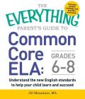 The Everything Parent's Guide to Common Core ELA, Grades 6-8: Understand the New English Standards to Help Your Child Learn and Succeed (Everything®) Cover Image