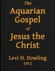The Aquarian Gospel of Jesus the Christ: The Philosophic and Practical Basis of the Religion of the Aquarian Age of the World and of The Church Univer Cover Image