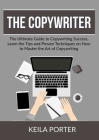 The Copywriter: The Ultimate Guide to Copywriting Success, Learn the Tips and Proven Techniques on How to Master the Art of Copywritin Cover Image