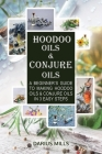 Conjure & Hoodoo Oils: A Beginner's Guide To Making Witchcraft & Spiritual Oils And Their Uses Cover Image