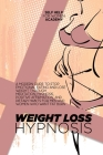 Weight Loss Hypnosis: A Modern Guide To Stop Emotional Eating And Lose Weight Through Meditation, Hypnosis, Positive Affirmation, And Dietar Cover Image