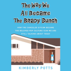 The Way We All Became the Brady Bunch Lib/E: How the Canceled Sitcom Became the Beloved Pop Culture Icon We Are Still Talking about Today Cover Image