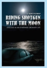 Riding Shotgun With the Moon: Episodes In an Otherwise Ordinary Life Cover Image