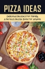 Pizza Ideas: Delicious Recipes For Family, A Perfect Recipe Book For Anyone: Making Pizza At Home With Easy Steps Cover Image