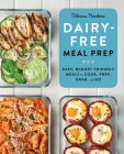 Dairy Free Meal Prep: Easy, Budget-Friendly Meals to Cook, Prep, Grab, and Go Cover Image