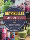 Nutribullet Smoothies Cookbook 999: 999 Days Delectable and Affordable Recipes that Anyone Can Cook Cover Image
