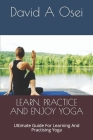 Learn, Practice and Enjoy Yoga: Ultimate Guide For Learning And Practising Yoga Cover Image
