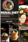 Renal Diet Cookbook for Beginners: Quick and Easy, Wholesome Low Sodium Recipes to Improve Your Kidney Function and Avoid Dialysis Cover Image