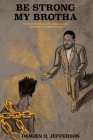 Be Strong My Brotha: An Inspirational Guide to Advancing Past Adversity and Chasing Success Cover Image