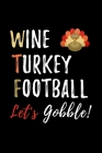 Wine Turkey Football Let's Gobble: Funny Blank Lined Gift Notebook Journal For Thanksgiving and Christmas Holidays Cover Image