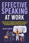 Effective Speaking at Work: A Practical Route to Improving your Communication Skills in a Professional Environment, Becoming More Charismatic, and Cover Image