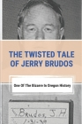 The Twisted Tale Of Jerry Brudos: One Of The Bizarre In Oregon History: Jerry Brudos Cover Image