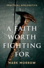 A Faith Worth Fighting For: Practical Apologetics Cover Image