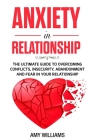 Anxiety In Relationship: The Ultimate Guide To Overcoming Conflicts, Insecurity, Abandonment And Fear In Your Relationship Cover Image