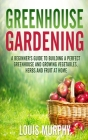 Greenhouse Gardening: A Beginner's Guide to Building a Perfect Greenhouse and growing Vegetables, Herbs and Fruit at Home Cover Image
