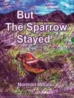 But The Sparrow Stayed - Pero El Gorrión Se Quedó (Bilingual English-Spanish) Cover Image