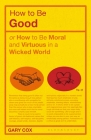 How to Be Good: Or How to Be Moral and Virtuous in a Wicked World Cover Image