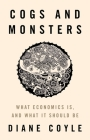 Cogs and Monsters: What Economics Is, and What It Should Be Cover Image