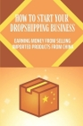 How To Start Your Dropshipping Business: Earning Money From Selling Imported Products From China: Selling Imported Products From China Cover Image