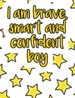 I am brave, smart and confident boy: A valuable and beautiful coloring book that helps to build your child confidence and Intelligence (100% children Cover Image