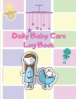 Daily Baby Care Log Book: Daily baby tracker /Baby's tracker for newborns and baby log book record Daily feeding Nappy Changes Sleep and Activit Cover Image