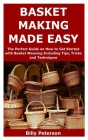 Basket Making Made Easy: The Perfect Guide on How to Get Started with Basket Weaving Including Tips, Tricks and Techniques Cover Image